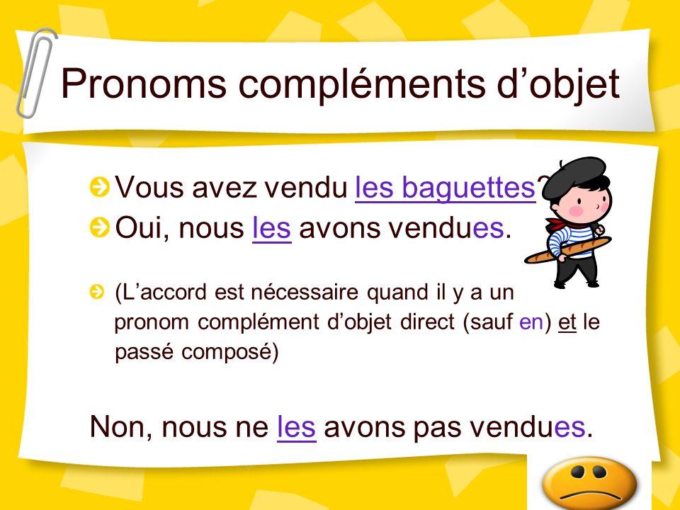 Pronoms compléments dobjet Vous avez vendu les baguettes? Oui, nous les avons vendues. (Laccord est nécessaire quand il y a un pronom complément dobje