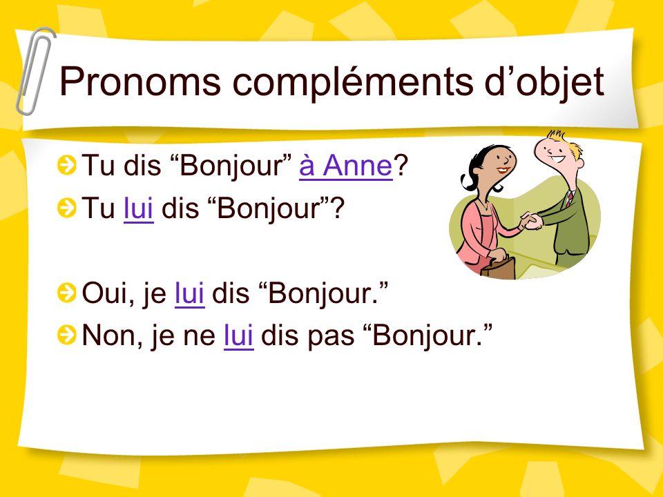 Pronoms compléments dobjet Tu dis Bonjour à Anne? Tu lui dis Bonjour? Oui, je lui dis Bonjour. Non, je ne lui dis pas Bonjour.