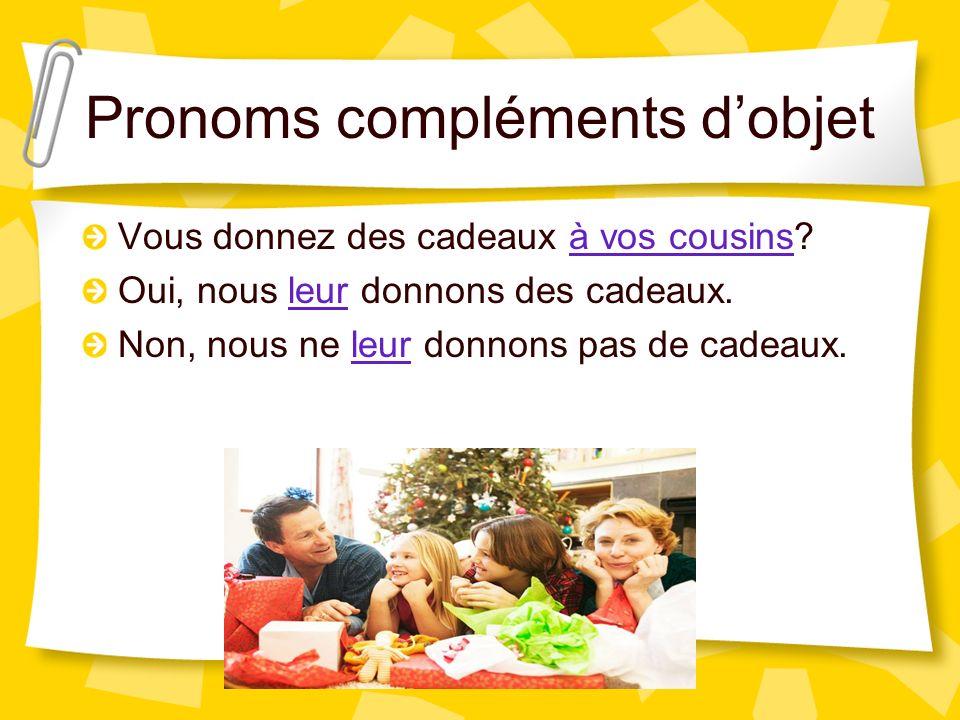 Pronoms compléments dobjet Vous donnez des cadeaux à vos cousins? Oui, nous leur donnons des cadeaux. Non, nous ne leur donnons pas de cadeaux.