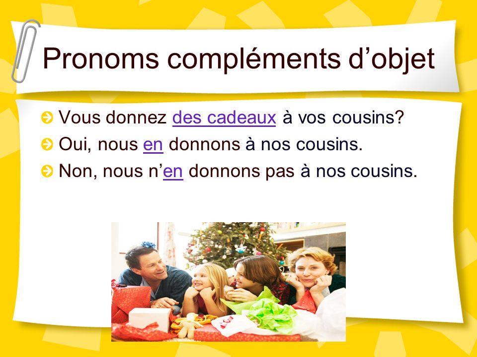 Pronoms compléments dobjet Vous donnez des cadeaux à vos cousins? Oui, nous en donnons à nos cousins. Non, nous nen donnons pas à nos cousins.