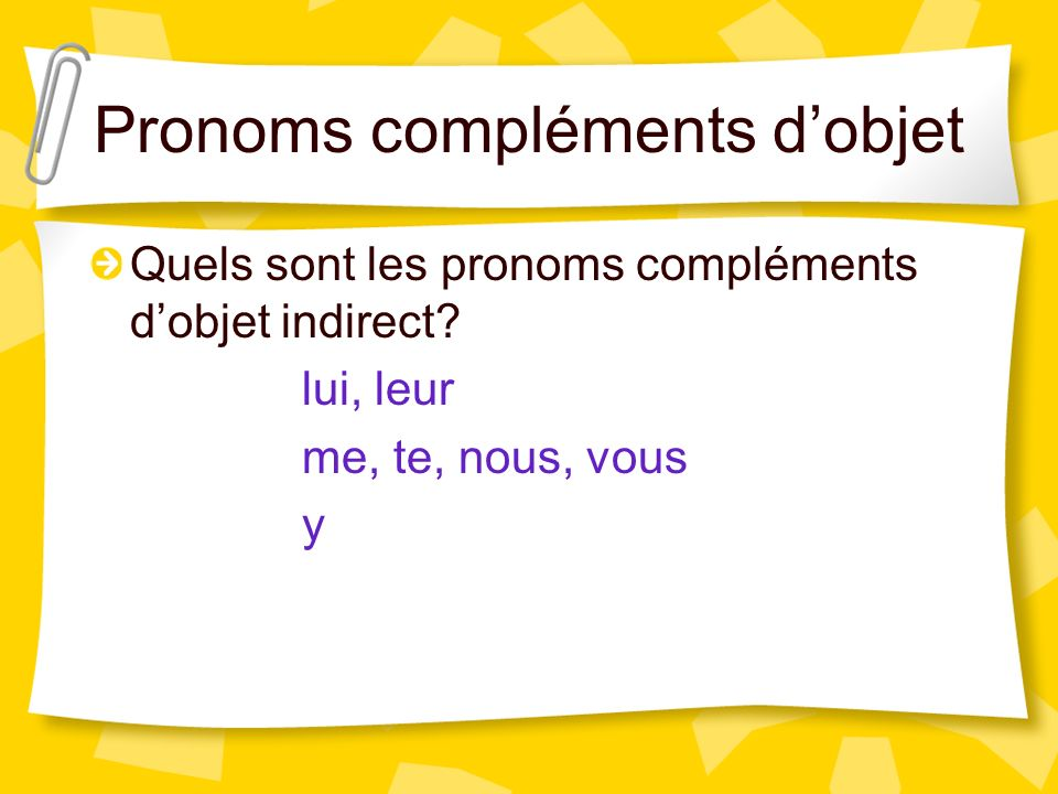 Indirect Object Pronouns lui = to him /her, him/her leur = to them, them me = to me, me te = to you, you nous = to us, us vous = to you, you y = there
