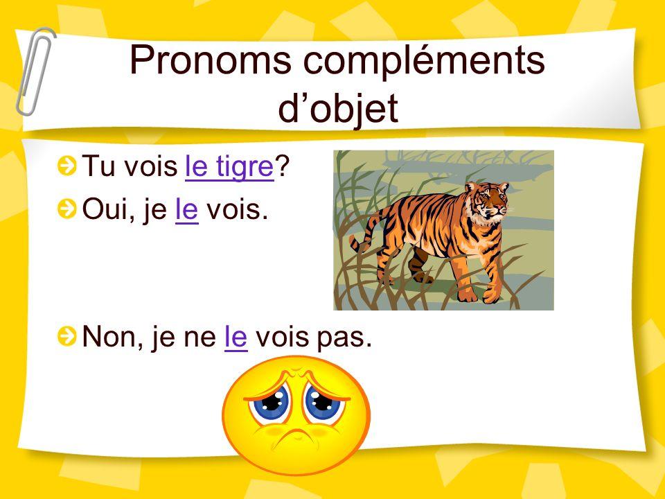 Pronoms compléments dobjet Tu vois le tigre? Oui, je le vois. Non, je ne le vois pas.