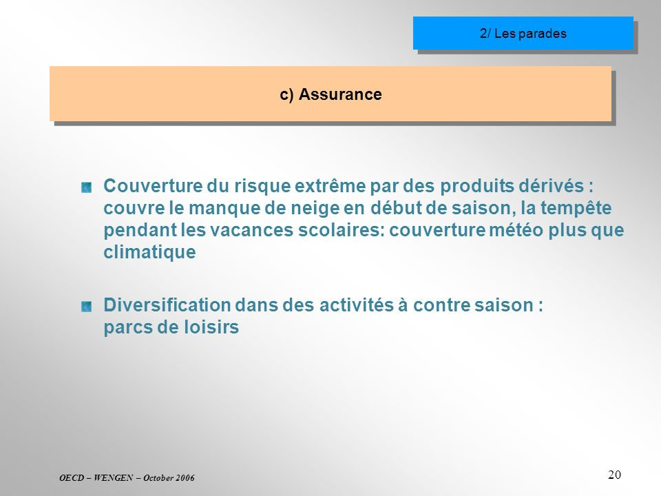 OECD – WENGEN – October 2006 20 c) Assurance Couverture du risque extrême par des produits dérivés : couvre le manque de neige en début de saison, la