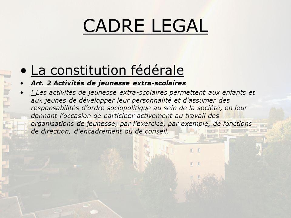 CADRE LEGAL (2) La constitution vaudoise Article 62 Jeunesse 1.L Etat et les communes tiennent compte des besoins et des intérêts particuliers des enfants et des jeunes en favorisant leurs activités culturelles, sportives et récréatives.