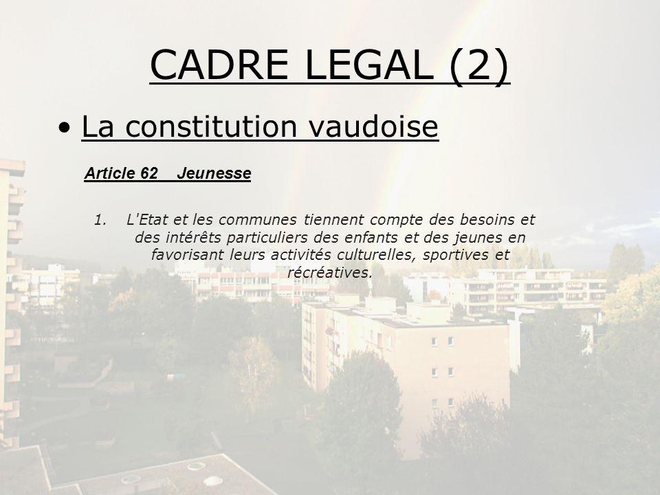 CADRE LEGAL (2) La constitution vaudoise Article 62 Jeunesse 1.L'Etat et les communes tiennent compte des besoins et des intérêts particuliers des enf