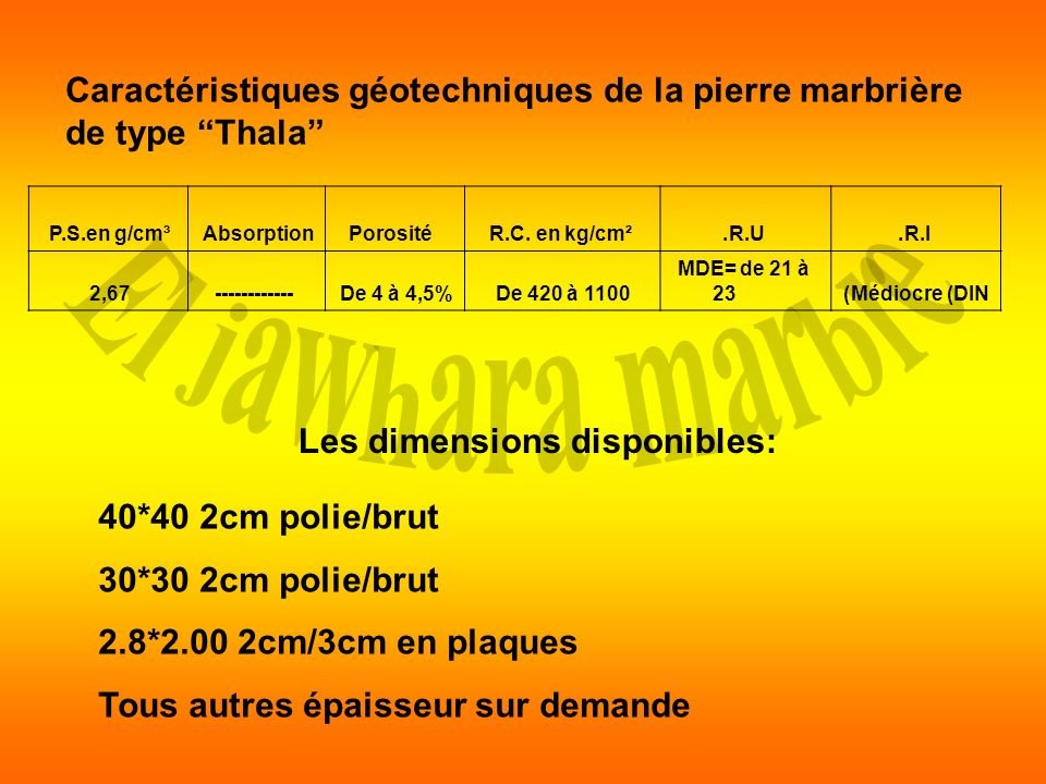 Les dimensions disponibles: 40*40 2cm polie/brut 30*30 2cm polie/brut 2.8*2.00 2cm/3cm en plaques Tous autres épaisseur sur demande Caractéristiques g