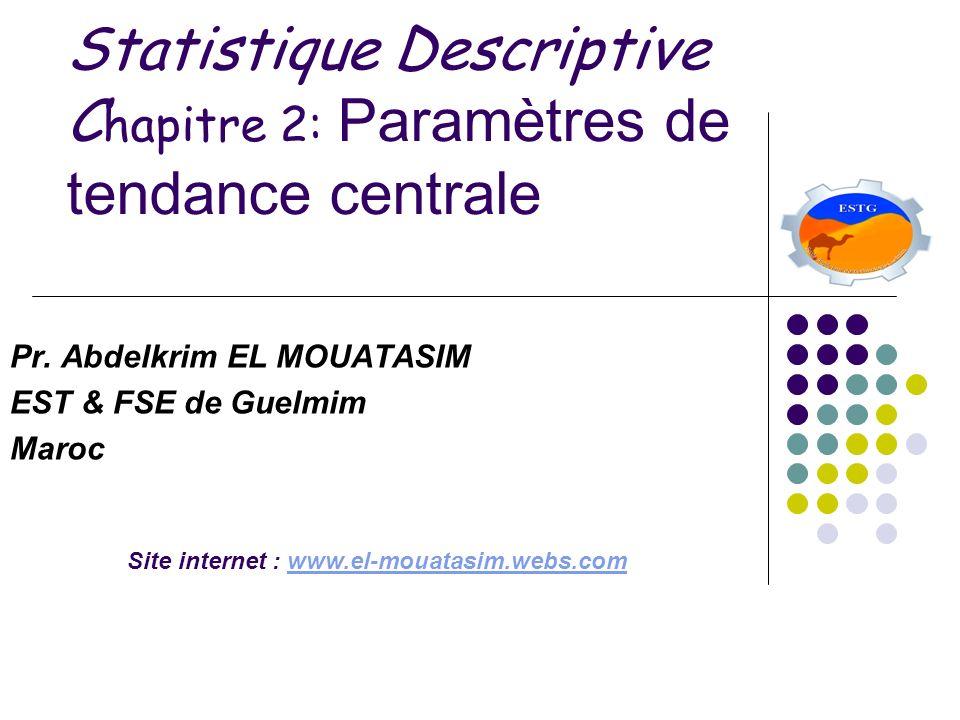 Statistique Descriptive C hapitre 2: Paramètres de tendance centrale Pr. Abdelkrim EL MOUATASIM EST & FSE de Guelmim Maroc Site internet : www.el-moua
