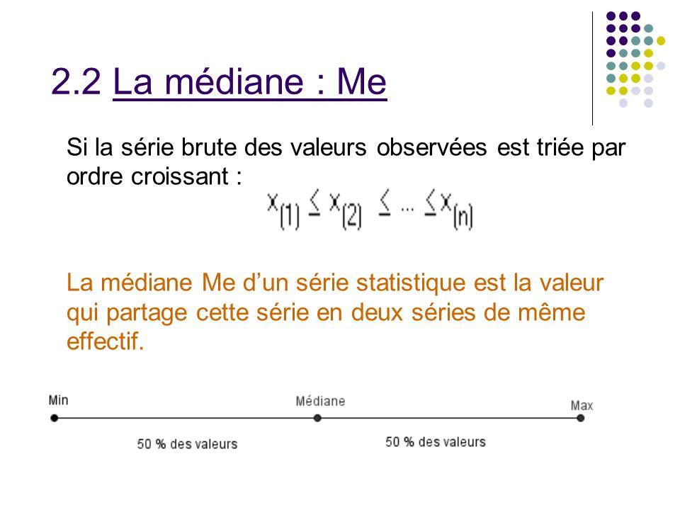 2.2 La médiane : Me Si la série brute des valeurs observées est triée par ordre croissant : La médiane Me dun série statistique est la valeur qui part