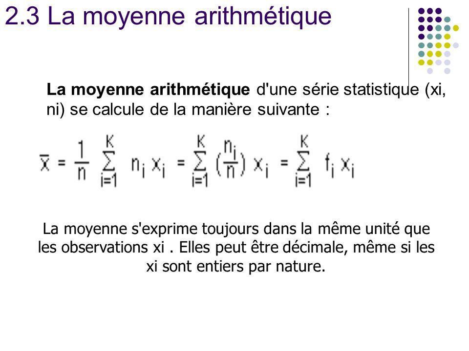 2.3 La moyenne arithmétique La moyenne arithmétique d'une série statistique (xi, ni) se calcule de la manière suivante : La moyenne s'exprime toujours
