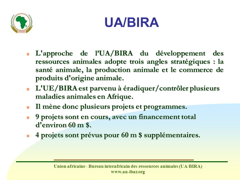 Union africaine - Bureau interafricain des ressources animales (UA/BIRA) www.au-ibar.org PAN-SPSO n Titre : Participation of African Nations in Sanitary and Phytosanitary Standard-Setting Organizations (PAN-SPSO) n Financement total : 3 855 000 n Financement total : 3 855 000 Contribution CE : 3 350 000 de fonds intra-ACP au titre du 9 e FED Contribution BIRA et CPI (mise en œuvre conjointe) : 505 000 Contribution BIRA et CPI (mise en œuvre conjointe) : 505 000 Partenaires de mise en œuvre : COMESA, CAE, CEEAC, CEDEAO, CEN-SAD, IGAD, CDAA n Période de mise en œuvre : Trois ans à partir de 5/2008