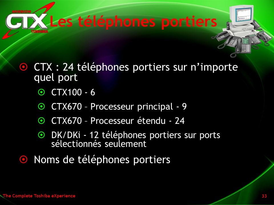 The Complete Toshiba eXperience 33 Les téléphones portiers CTX : 24 téléphones portiers sur nimporte quel port CTX100 - 6 CTX670 – Processeur principa