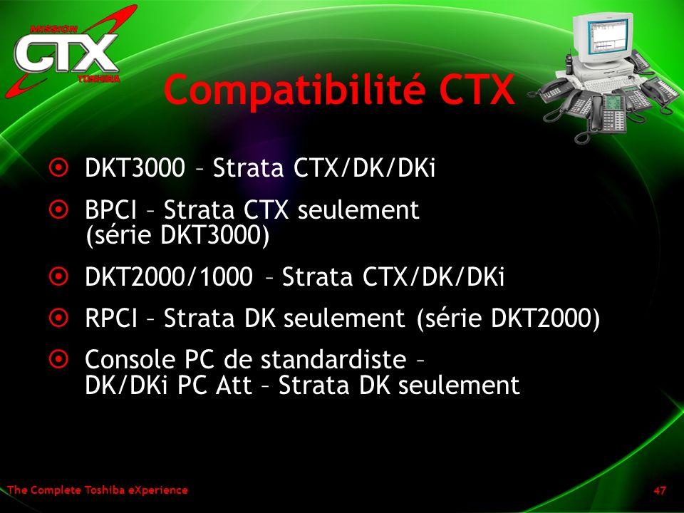 The Complete Toshiba eXperience 47 Compatibilité CTX DKT3000 – Strata CTX/DK/DKi BPCI – Strata CTX seulement (série DKT3000) DKT2000/1000 – Strata CTX