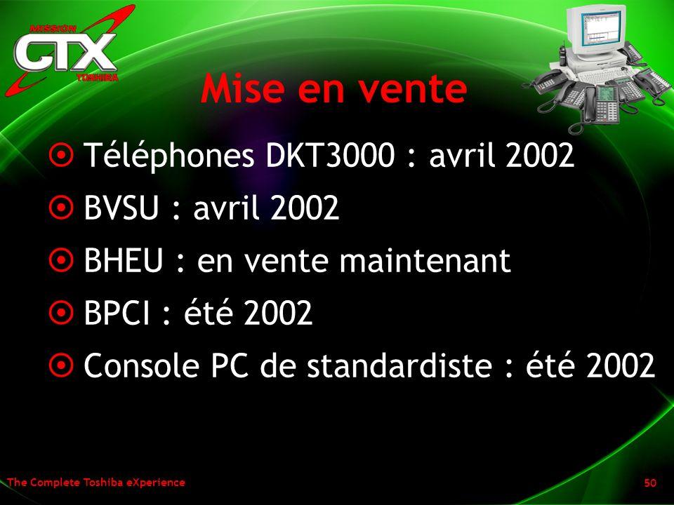 The Complete Toshiba eXperience 50 Mise en vente Téléphones DKT3000 : avril 2002 BVSU : avril 2002 BHEU : en vente maintenant BPCI : été 2002 Console