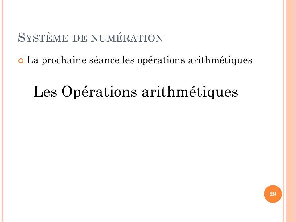 S YSTÈME DE NUMÉRATION La prochaine séance les opérations arithmétiques Les Opérations arithmétiques 29