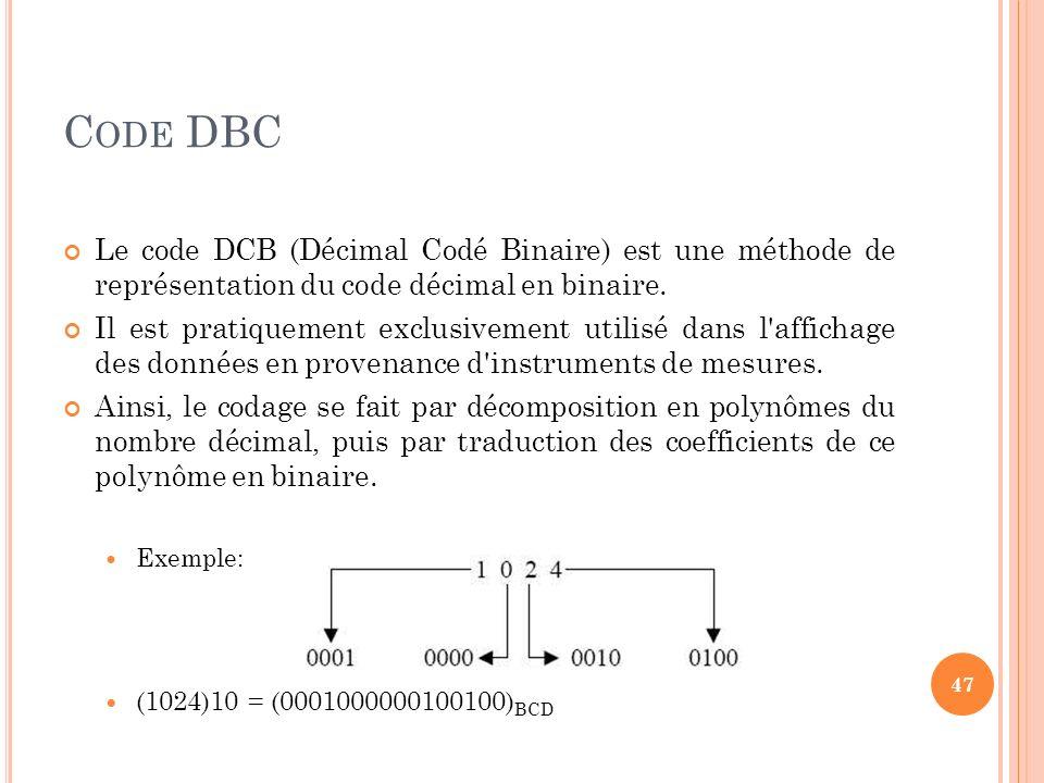 C ODE DBC Le code DCB (Décimal Codé Binaire) est une méthode de représentation du code décimal en binaire. Il est pratiquement exclusivement utilisé d