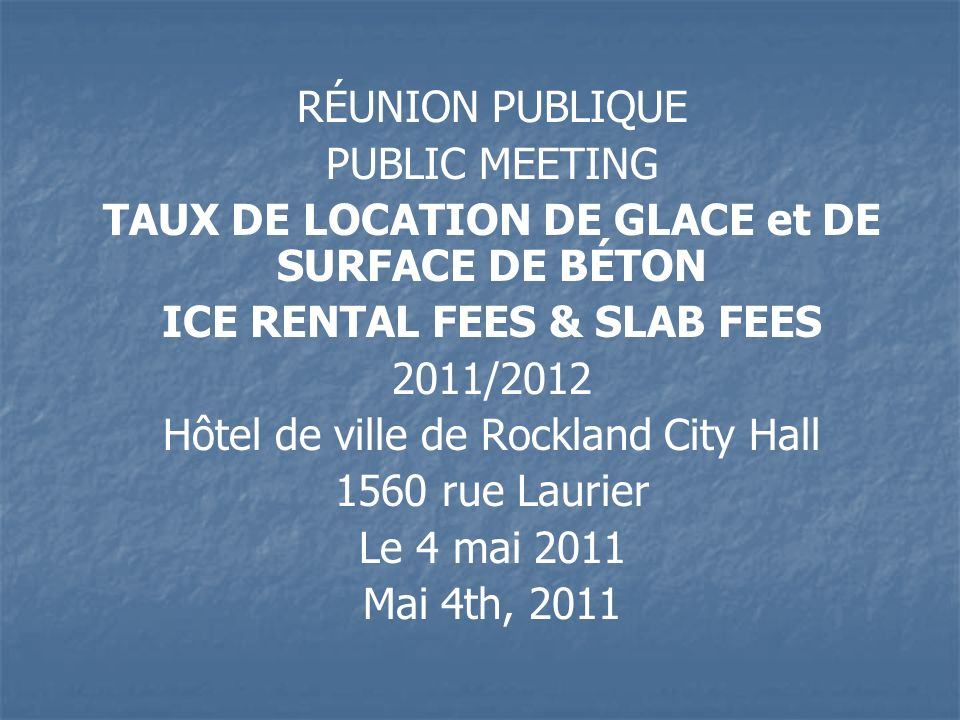 RÉUNION PUBLIQUE PUBLIC MEETING TAUX DE LOCATION DE GLACE et DE SURFACE DE BÉTON ICE RENTAL FEES & SLAB FEES 2011/2012 Hôtel de ville de Rockland City Hall 1560 rue Laurier Le 4 mai 2011 Mai 4th, 2011