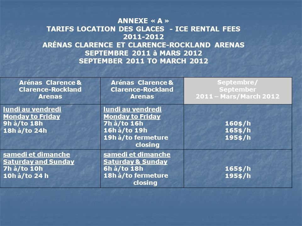 ANNEXE « A » TARIFS LOCATION DES GLACES - ICE RENTAL FEES 2011-2012 AR É NAS CLARENCE ET CLARENCE-ROCKLAND ARENAS SEPTEMBRE 2011 à MARS 2012 SEPTEMBER 2011 TO MARCH 2012 Ar é nas Clarence & Clarence-Rockland Arenas Ar é nas Clarence & Clarence-Rockland Arenas Septembre/ September 2011 – Mars/March 2012 lundi au vendredi Monday to Friday 9h à /to 18h 18h à /to 24h lundi au vendredi Monday to Friday 7h à /to 16h 16h à /to 19h 19h à /to fermeture closing 160$/h 165$/h 195$/h samedi et dimanche Saturday and Sunday 7h à /to 10h 10h à /to 24 h samedi et dimanche Saturday & Sunday 6h à /to 18h 18h à /to fermeture closing 165$/h 195$/h
