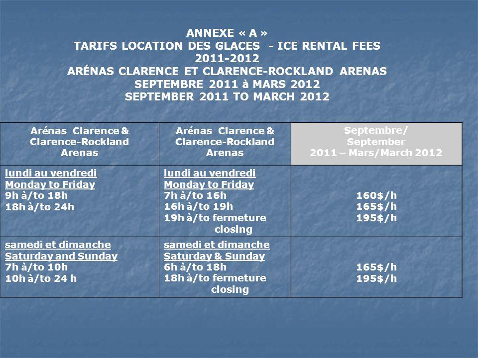 ANNEXE « B » TARIFS LOCATION DES GLACES - ICE RENTAL FEES 2011-2012 ARÉNAS CLARENCE ET CLARENCE-ROCKLAND ARENAS SEPTEMBRE 2011 à MARS 2012 SEPTEMBER 2011 TO MARCH 2012 Ar é nas Clarence & Clarence-Rockland Arenas Avril à Juin/ April to June 2012 lundi au vendredi Monday to Friday 7h à /to 15h30 15h30 à /to fermeture closing 160$/h 195$/h samedi et dimanche Saturday & Sunday 6h à /to fermeture closing 195$/h