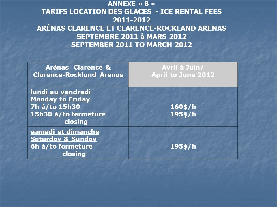 ANNEXE « B » TARIFS LOCATION DES GLACES - ICE RENTAL FEES 2011-2012 ARÉNAS CLARENCE ET CLARENCE-ROCKLAND ARENAS SEPTEMBRE 2011 à MARS 2012 SEPTEMBER 2011 TO MARCH 2012 Ar é nas Clarence & Clarence-Rockland Arenas Avril à Juin/ April to June 2012 lundi au vendredi Monday to Friday 7h à /to 15h30 15h30 à /to fermeture closing 160$/h 195$/h samedi et dimanche Saturday & Sunday 6h à /to fermeture closing 195$/h
