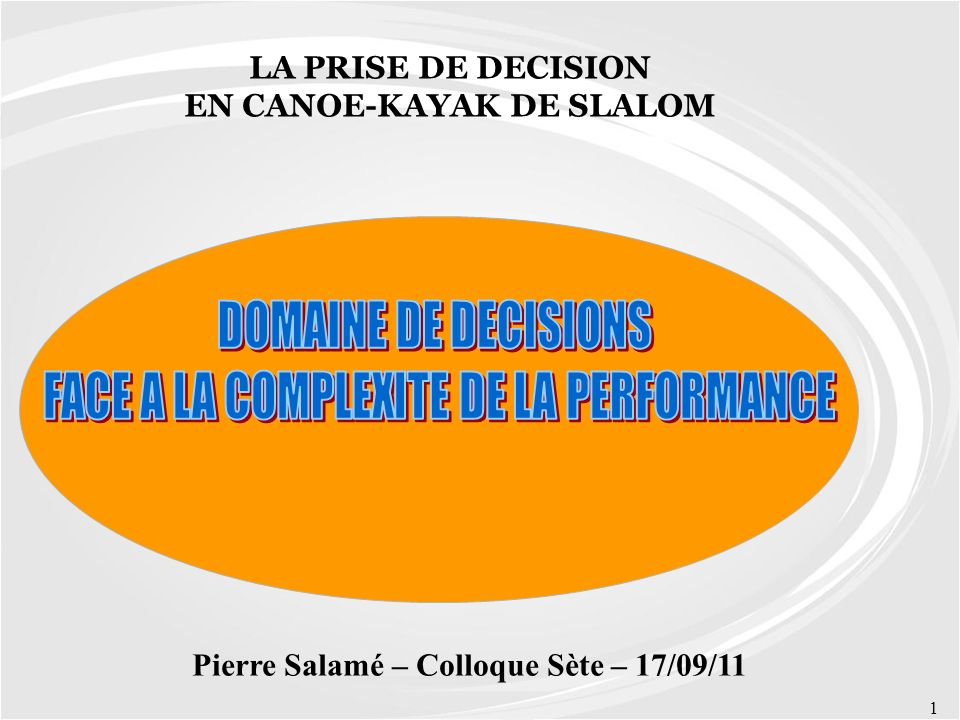 1 Pierre Salamé – Colloque Sète – 17/09/11 LA PRISE DE DECISION EN CANOE-KAYAK DE SLALOM