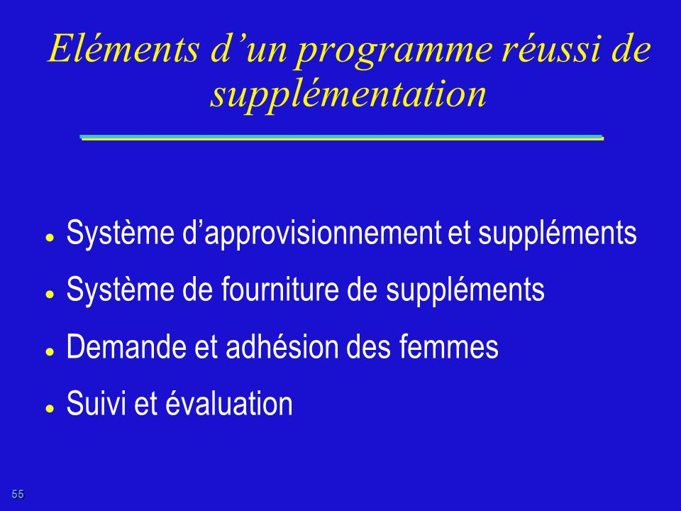 54 Supplémentation en micronutriments multiples Ciblée à: Femmes enceintes Femmes en âge de procréer Fer et folate et dautres vitamines et minéraux Ad