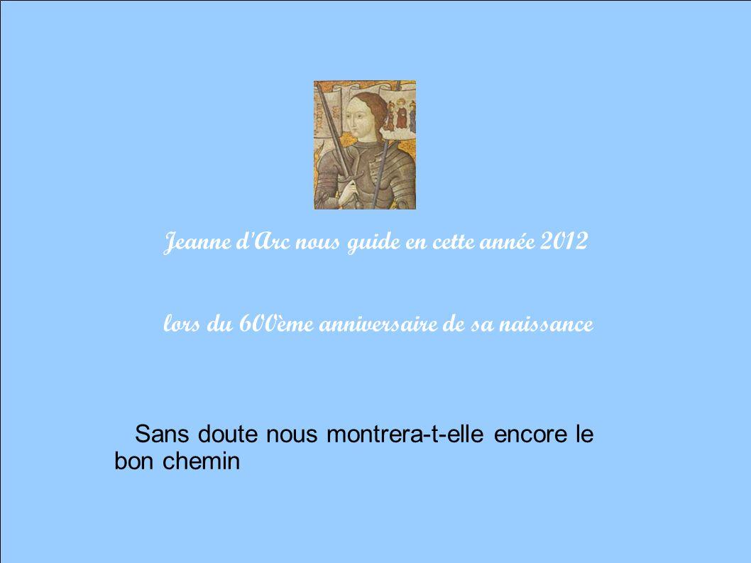 Jeanne d Arc nous guide en cette année 2012 lors du 600ème anniversaire de sa naissance Sans doute nous montrera-t-elle encore le bon chemin