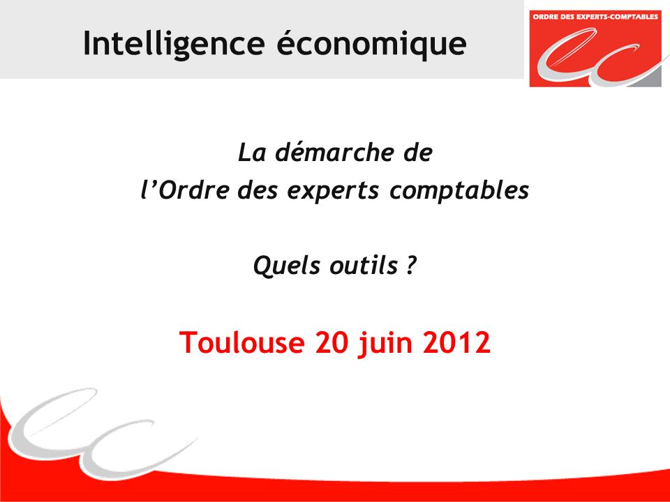 Intelligence économique La démarche de lOrdre des experts comptables Quels outils ? Toulouse 20 juin 2012