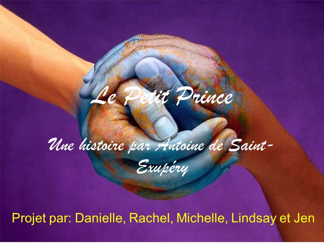 Le Petit Prince Une histoire par Antoine de Saint- Exupéry Projet par: Danielle, Rachel, Michelle, Lindsay et Jen