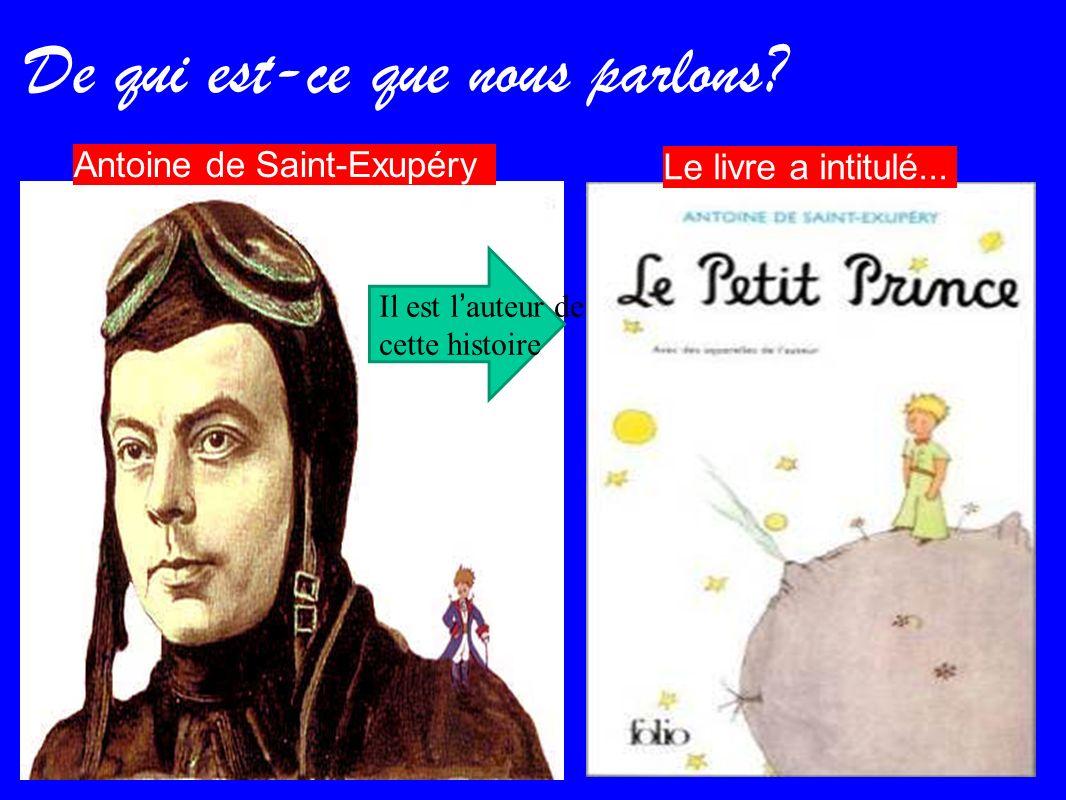 De qui est-ce que nous parlons? Antoine de Saint-Exupéry Le livre a intitulé... Il est lauteur de cette histoire