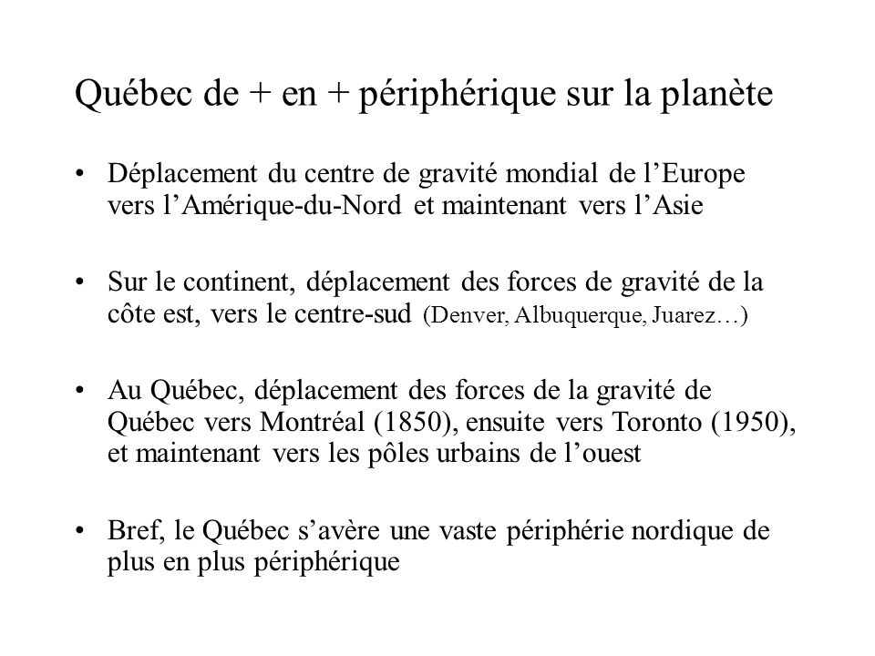 Québec de + en + périphérique sur la planète Déplacement du centre de gravité mondial de lEurope vers lAmérique-du-Nord et maintenant vers lAsie Sur le continent, déplacement des forces de gravité de la côte est, vers le centre-sud (Denver, Albuquerque, Juarez…) Au Québec, déplacement des forces de la gravité de Québec vers Montréal (1850), ensuite vers Toronto (1950), et maintenant vers les pôles urbains de louest Bref, le Québec savère une vaste périphérie nordique de plus en plus périphérique