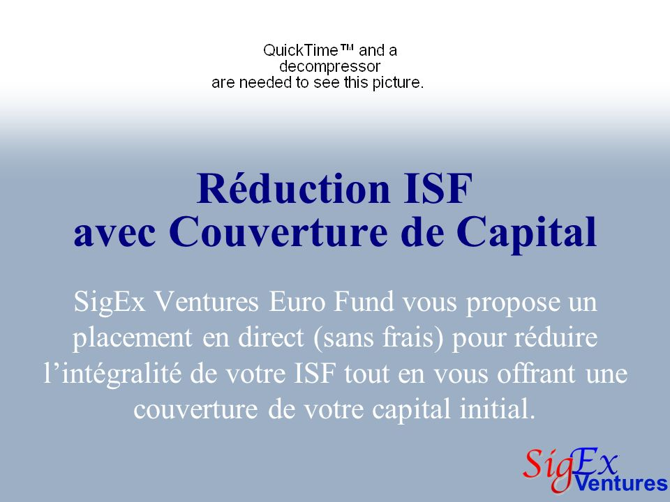Ventures Réduction ISF avec Couverture de Capital SigEx Ventures Euro Fund vous propose un placement en direct (sans frais) pour réduire lintégralité de votre ISF tout en vous offrant une couverture de votre capital initial.