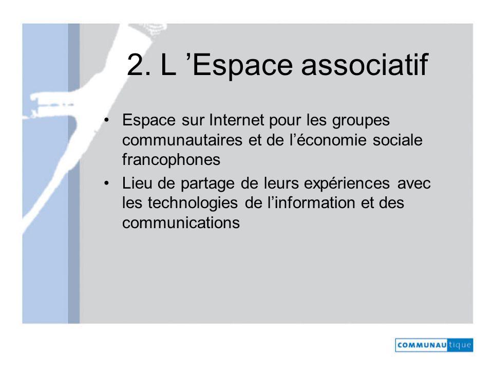 2. L Espace associatif Espace sur Internet pour les groupes communautaires et de léconomie sociale francophones Lieu de partage de leurs expériences a