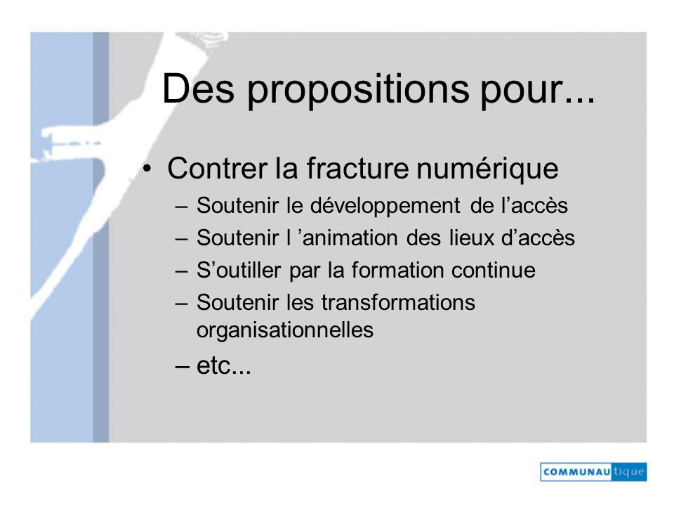 Des propositions pour... Contrer la fracture numérique –Soutenir le développement de laccès –Soutenir l animation des lieux daccès –Soutiller par la f