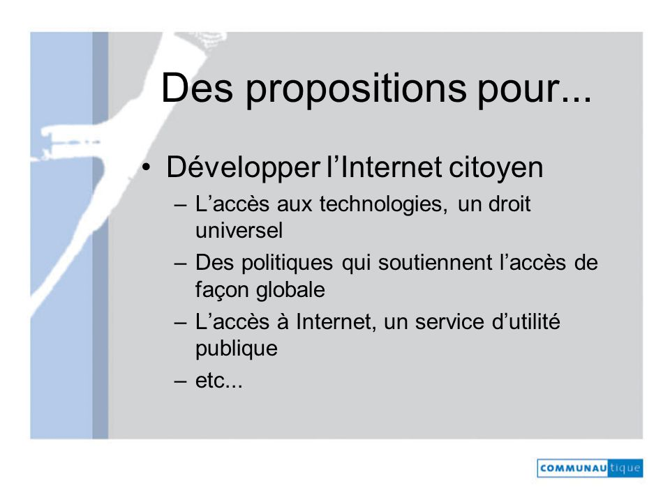Des propositions pour... Développer lInternet citoyen –Laccès aux technologies, un droit universel –Des politiques qui soutiennent laccès de façon glo