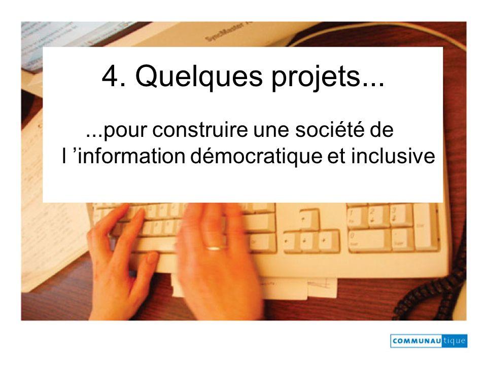 4. Quelques projets......pour construire une société de l information démocratique et inclusive