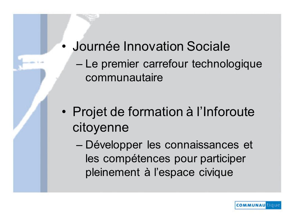 Journée Innovation Sociale –Le premier carrefour technologique communautaire Projet de formation à lInforoute citoyenne –Développer les connaissances et les compétences pour participer pleinement à lespace civique
