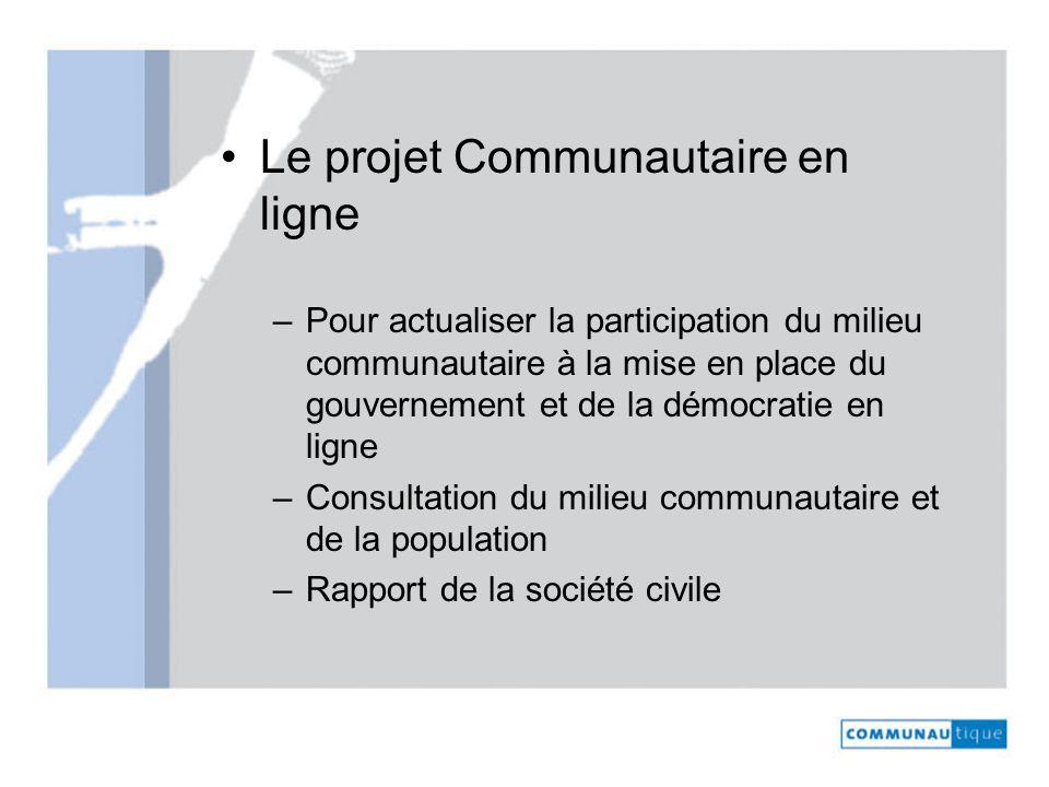 Le projet Communautaire en ligne –Pour actualiser la participation du milieu communautaire à la mise en place du gouvernement et de la démocratie en ligne –Consultation du milieu communautaire et de la population –Rapport de la société civile