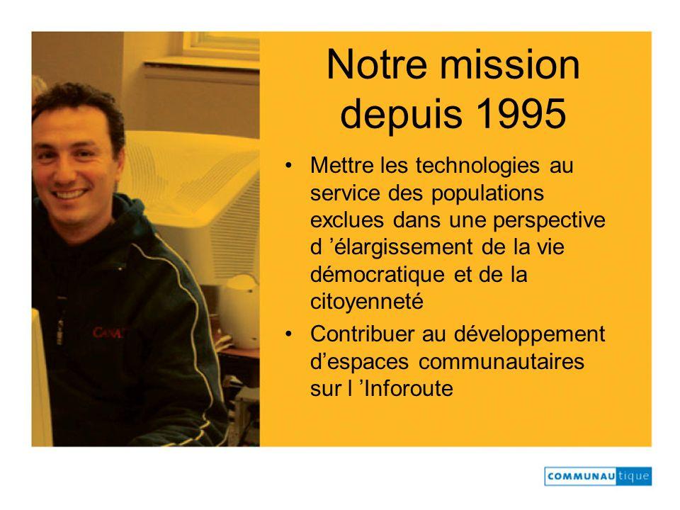 Notre mission depuis 1995 Mettre les technologies au service des populations exclues dans une perspective d élargissement de la vie démocratique et de
