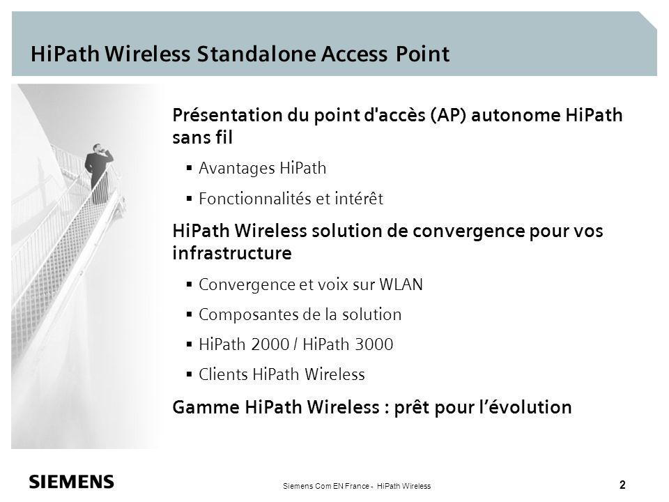 Siemens Com EN France - HiPath Wireless 23 Point d accès HiPath sans fil AP 2610 & AP 2620 Modèle Fit AP qui partage de façon efficace le traitement de la charge avec le contrôleur Bi-bande 802.11a + b/g Versions avec antenne externe et interne Fonctionnalités RF Certification Wi-Fi Multi-SSID (16 par AP) avec suppression individuelle Equilibrage de la charge et failover automatique Installation Plug and Play Découverte automatique du contrôleur Mise en œuvre centralisée de la configuration Point d accès de classe entreprise 10/100bT avec PoE (802.3af) Montage mur, plafond et plenum (UL 2043)