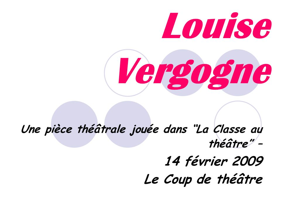 Louise Vergogne Une pièce théâtrale jouée dans La Classe au théâtre – 14 février 2009 Le Coup de théâtre