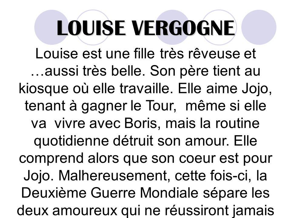 LOUISE VERGOGNE Louise est une fille très rêveuse et …aussi très belle. Son père tient au kiosque où elle travaille. Elle aime Jojo, tenant à gagner l