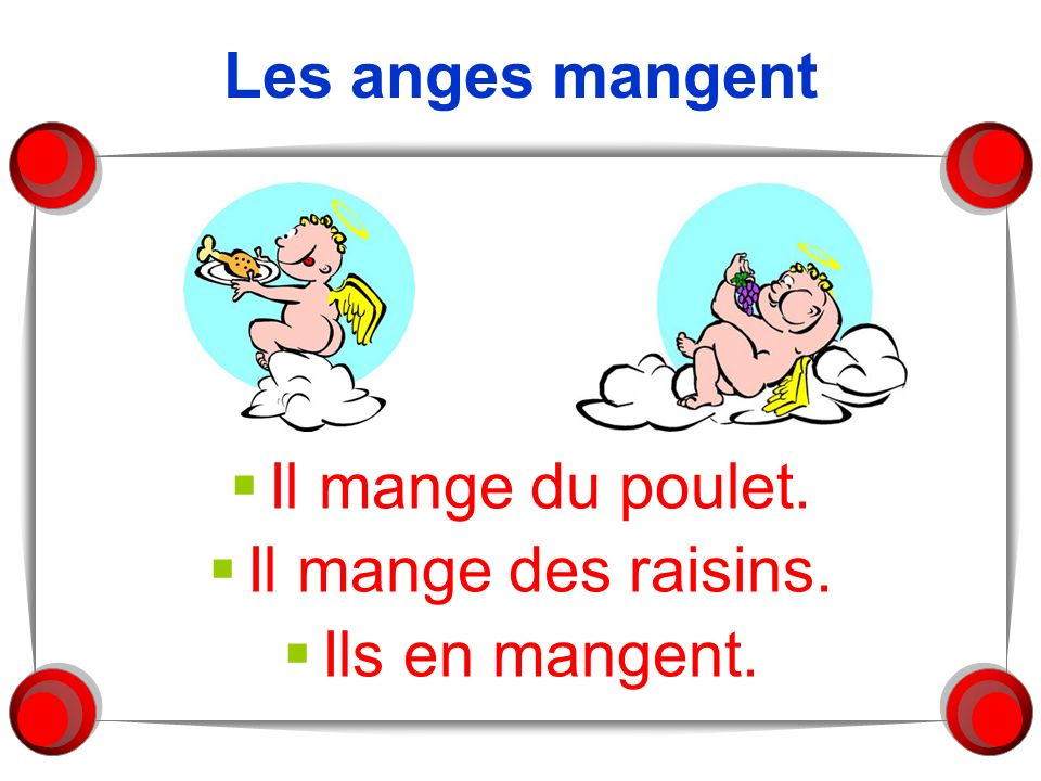 Les anges mangent Il mange du poulet. Il mange des raisins. Ils en mangent.