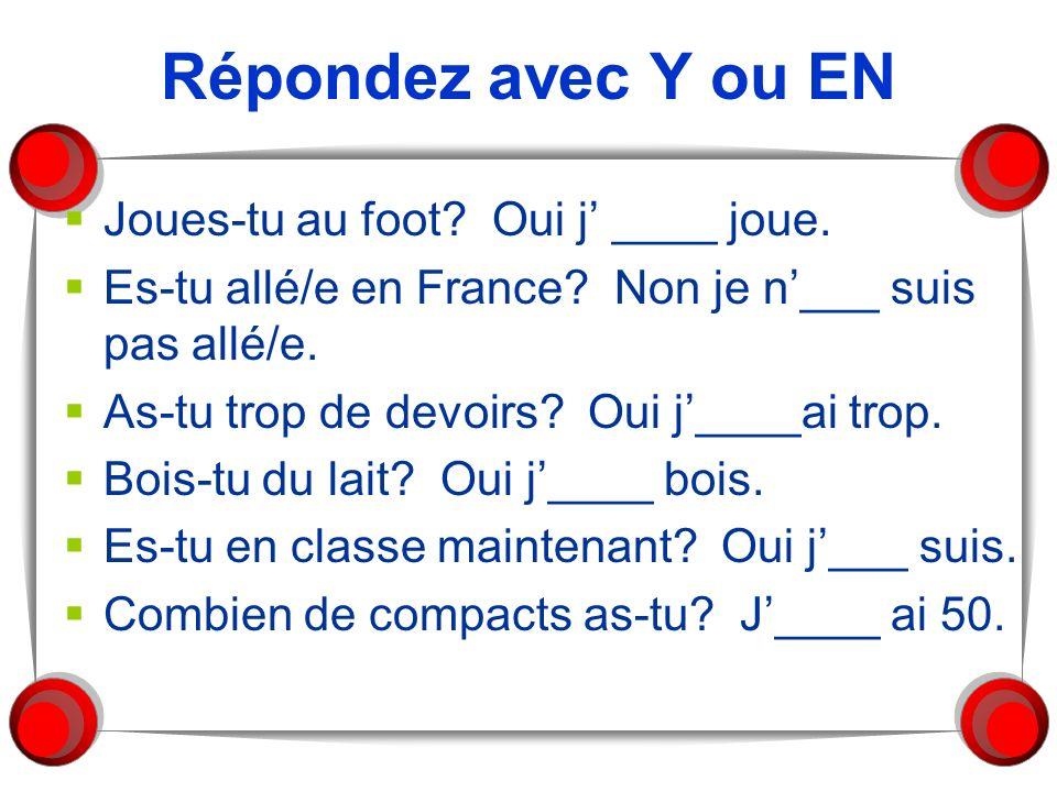 Répondez avec Y ou EN Joues-tu au foot? Oui j ____ joue. Es-tu allé/e en France? Non je n___ suis pas allé/e. As-tu trop de devoirs? Oui j____ai trop.