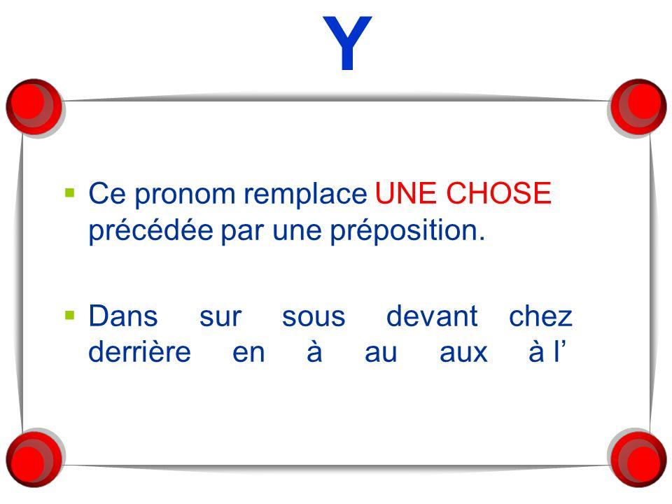 Y Ce pronom remplace UNE CHOSE précédée par une préposition. Dans sur sous devant chez derrière en à au aux à l