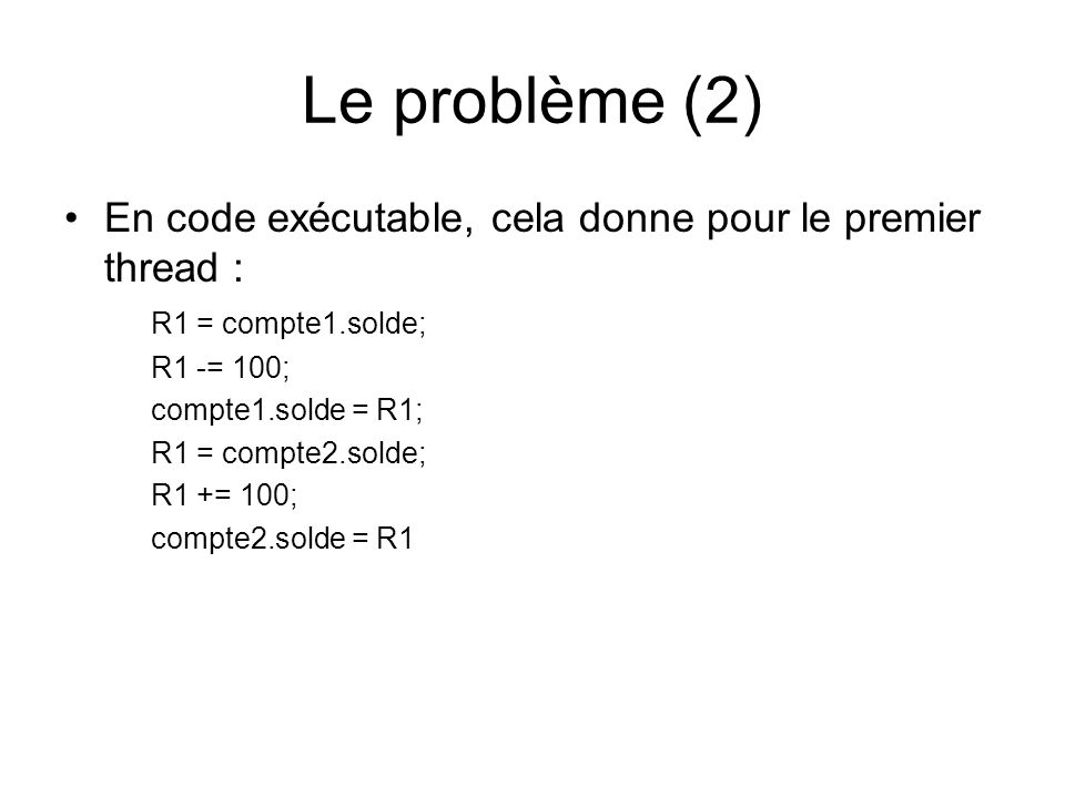 Le problème (3) Lexécution des 2 threads pourra donner : thread 1thread2 R1 = compte1.solde; R1 -= 100; compte1.solde = R1; R1 = compte2.solde R1 -= 100; R1 = compte2.solde; R1 += 100; compte2.solde = R1 compte2.solde = R1; R1 = compte1.solde; R1 += 100; compte1.solde = R1