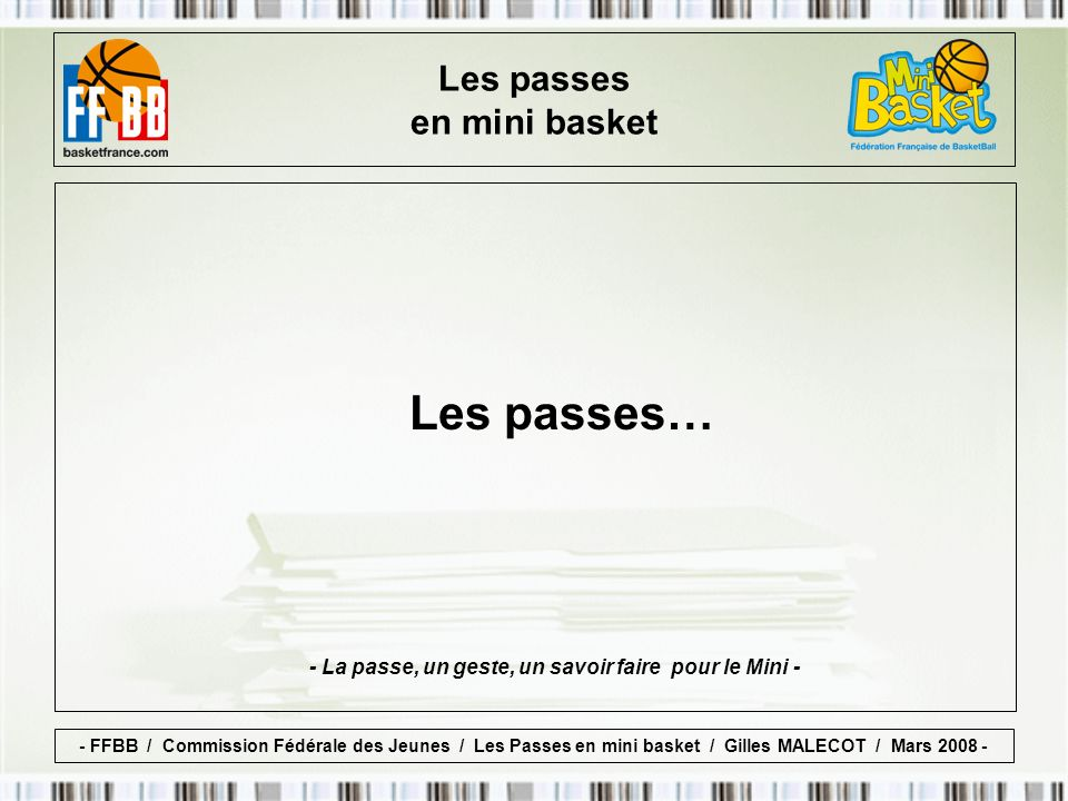 Les passes en mini basket Les passes… - FFBB / Commission Fédérale des Jeunes / Les Passes en mini basket / Gilles MALECOT / Mars 2008 - - La passe, un geste, un savoir faire pour le Mini -