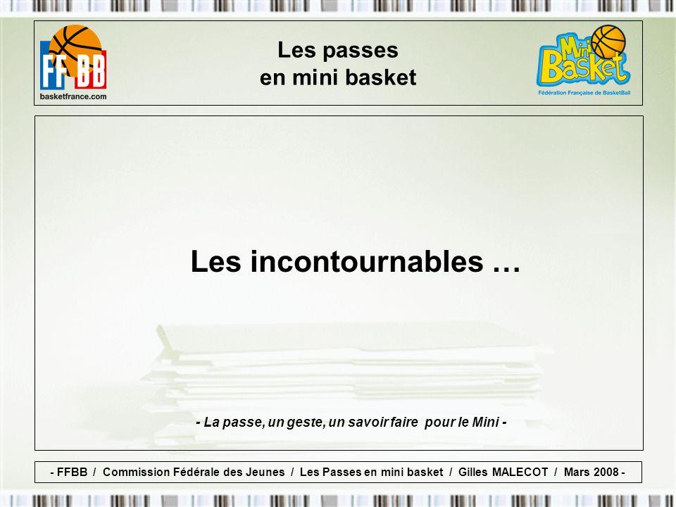 Les incontournables … - La passe, un geste, un savoir faire pour le Mini - Les passes en mini basket - FFBB / Commission Fédérale des Jeunes / Les Passes en mini basket / Gilles MALECOT / Mars 2008 -