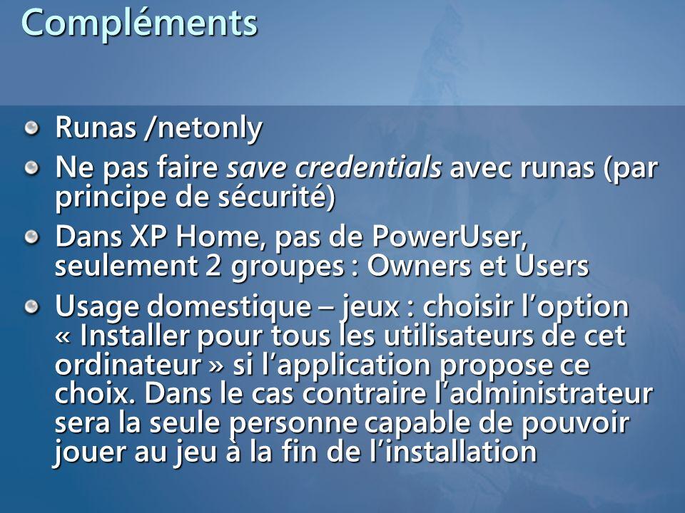 Compléments Runas /netonly Ne pas faire save credentials avec runas (par principe de sécurité) Dans XP Home, pas de PowerUser, seulement 2 groupes : O