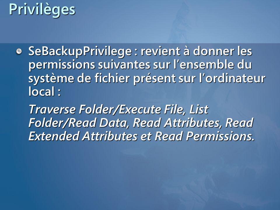 Privilèges SeBackupPrivilege : revient à donner les permissions suivantes sur lensemble du système de fichier présent sur lordinateur local : Traverse