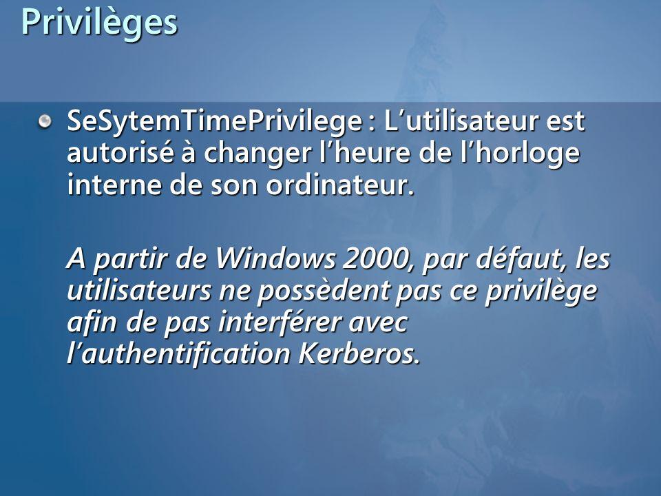 Privilèges SeSytemTimePrivilege : Lutilisateur est autorisé à changer lheure de lhorloge interne de son ordinateur. A partir de Windows 2000, par défa